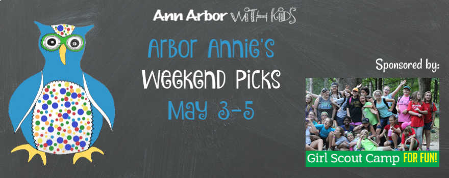 Arbor Annie's Weekend Picks - May 3-5 Sponsored by Girl Scouts Heart of Michigan Summer Camp